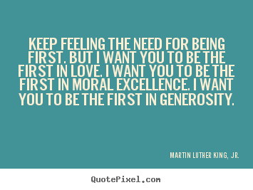 Martin Luther King, Jr. picture quotes - Keep feeling the need for being first. but i want you to be the.. - Love quote
