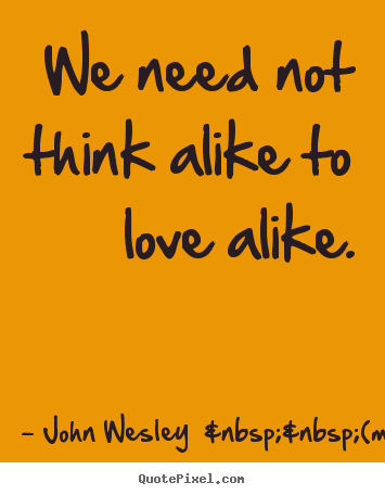 Create your own picture sayings about love - We need not think alike to love alike.