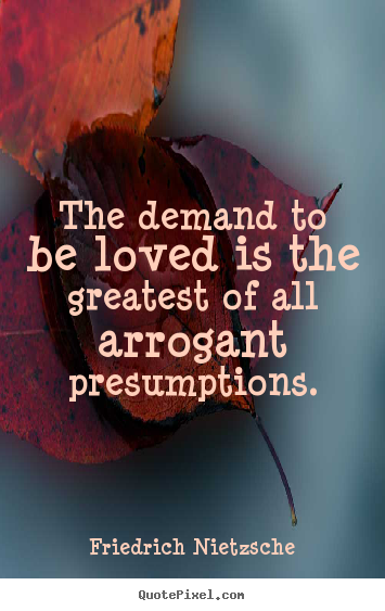 Friedrich Nietzsche picture quote - The demand to be loved is the greatest of all arrogant presumptions. - Love quotes