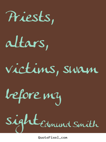 Love quote - Priests, altars, victims, swam before my sight.