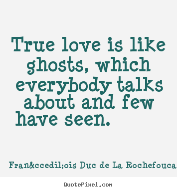 Make custom picture quotes about love - True love is like ghosts, which everybody talks about and few have..