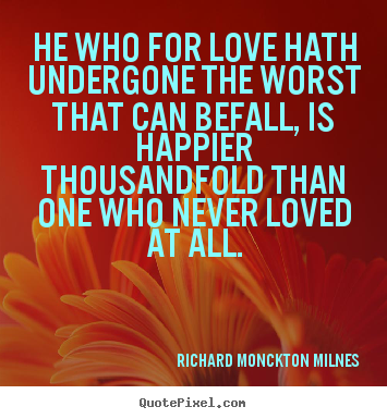 He who for love hath undergone the worst that can befall,.. Richard Monckton Milnes  love quotes
