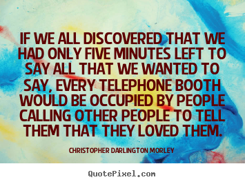 Love quotes - If we all discovered that we had only five minutes left to say all..