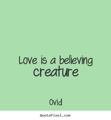 Create graphic photo quotes about love - Love is a believing creature