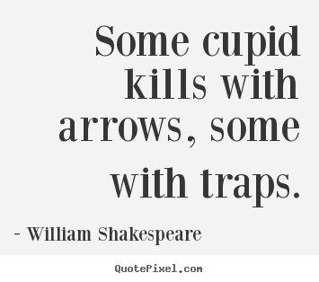 Customize picture quote about love - Some cupid kills with arrows, some with traps.
