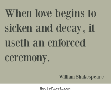 Make custom poster quotes about love - When love begins to sicken and decay, it..