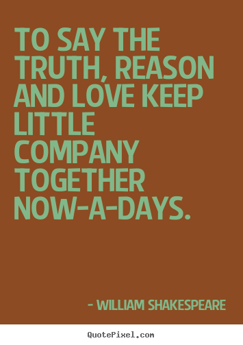 To say the truth, reason and love keep little company together now-a-days... William Shakespeare great love quote