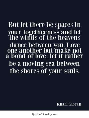 But let there be spaces in your togetherness and let the winds of.. Khalil Gibran greatest love quote