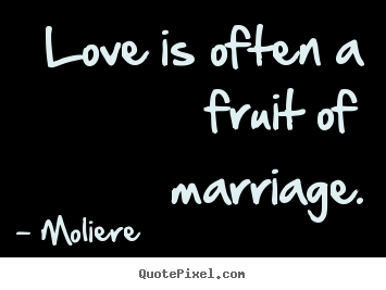 Love quote - Love is often a fruit of marriage.