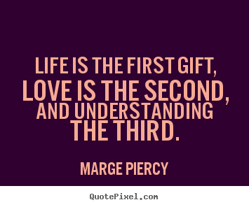 Marge Piercy picture quotes - Life is the first gift, love is the second, and understanding the.. - Love quote