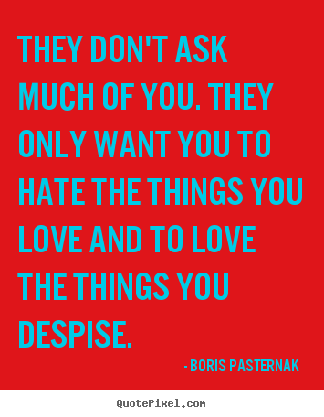 Love quotes - They don't ask much of you. they only want you to hate the things..