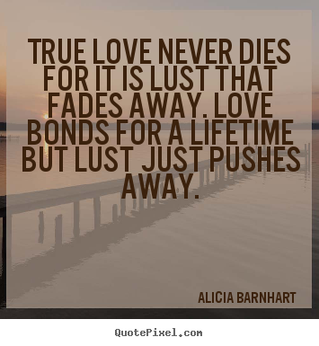 Quote about love - True love never dies for it is lust that..