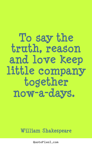 Quotes about love - To say the truth, reason and love keep little company together now-a-days...