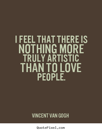 Love quotes - I feel that there is nothing more truly artistic..