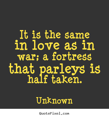 It is the same in love as in war; a fortress that.. Unknown good love quotes