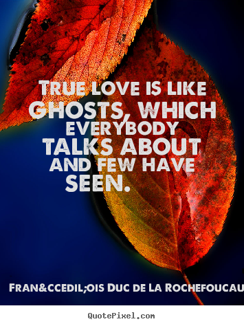 François Duc De La Rochefoucauld poster quotes - True love is like ghosts, which everybody talks.. - Love quotes