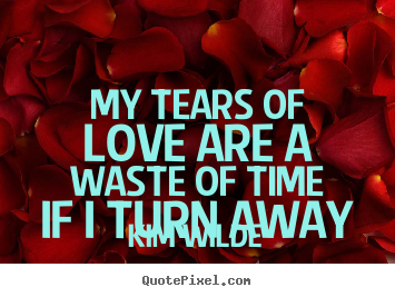 Kim Wilde picture quote - My tears of love are a waste of time if.. - Love quotes