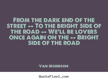 From the dark end of the street -- to the bright side of the road.. Van Morrison top love quotes