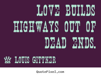 Love builds highways out of dead ends. Louis Gittner great love quotes