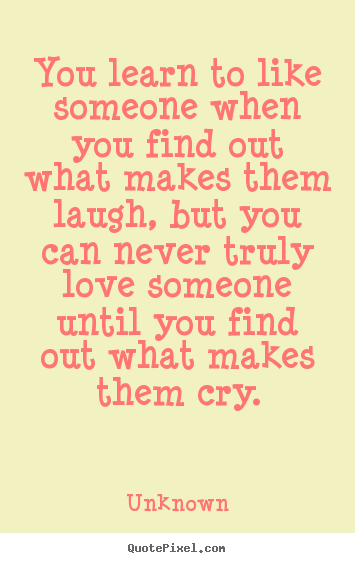 Love quotes - You learn to like someone when you find out what makes them laugh,..