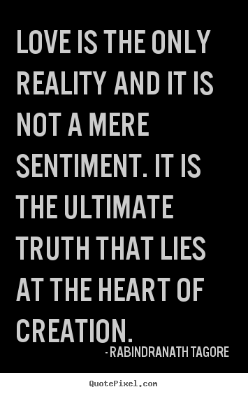 Quotes about love - Love is the only reality and it is not a mere sentiment. it is..