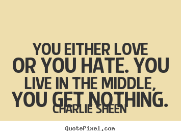Charlie Sheen picture quotes - You either love or you hate. you live in the middle, you get nothing. - Love quote