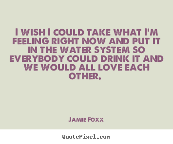 Quotes about love - I wish i could take what i'm feeling right now and put it in the water..