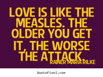 Quote about love - Love is like the measles. the older you get it,..