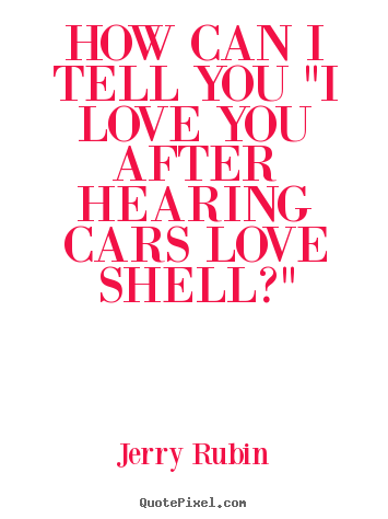 "How can i tell you ""i love you after hearing cars love.. Jerry Rubin  love quote"
