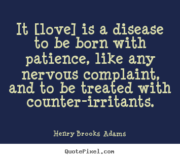 Henry Brooks Adams poster quotes - It [love] is a disease to be born with patience, like any nervous complaint,.. - Love quote