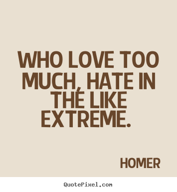Love quotes - Who love too much, hate in the like extreme.
