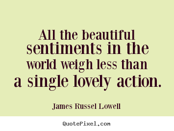 James Russel Lowell image quotes - All the beautiful sentiments in the world weigh less than a single.. - Love quotes