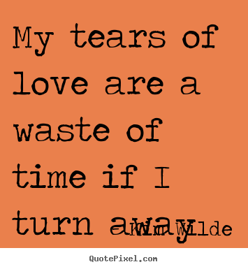 Kim Wilde picture quotes - My tears of love are a waste of time if i turn away - Love quote