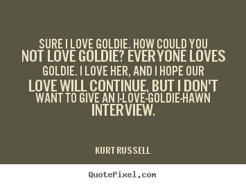 Love quotes - Sure i love goldie. how could you not love goldie? everyone loves goldie...