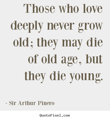 Love quotes - Those who love deeply never grow old; they may die..