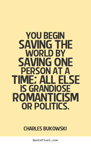Create graphic picture quotes about love - You begin saving the world by saving one person at a time; all else..