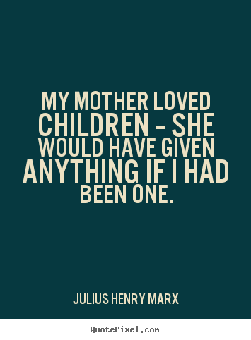 Julius Henry Marx picture quotes - My mother loved children -- she would have given anything.. - Love quotes