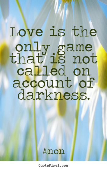 Quotes about love - Love is the only game that is not called on account of darkness.