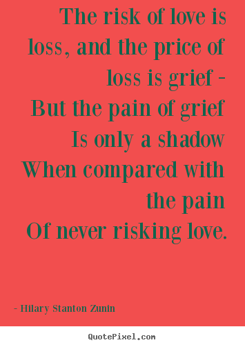 Love quotes - The risk of love is loss, and the price of loss..