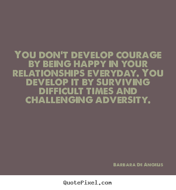 Make personalized picture quotes about love - You don't develop courage by being happy in your relationships..
