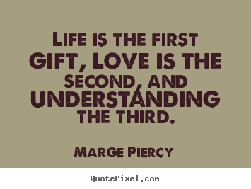 Quotes about love - Life is the first gift, love is the second, and understanding the..