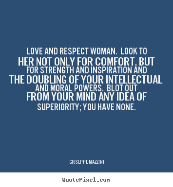 Giuseppe Mazzini picture quote - Love and respect woman. look to her not only for comfort, but.. - Love quotes