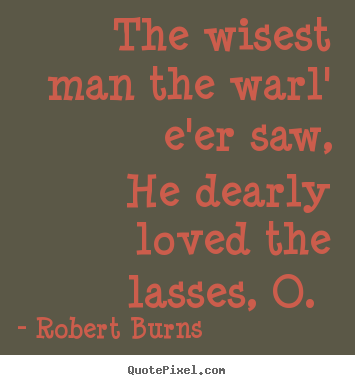 The wisest man the warl' e'er saw, he dearly loved the lasses, o.  Robert Burns popular love quotes
