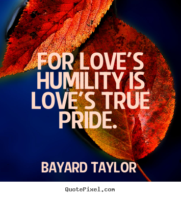 Bayard Taylor poster quotes - For love's humility is love's true pride.  - Love quotes