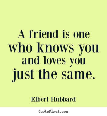 A friend is one who knows you and loves you just the same. Elbert Hubbard great love quotes
