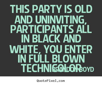 Brandon Boyd pictures sayings - This party is old and uninviting, participants.. - Love quotes