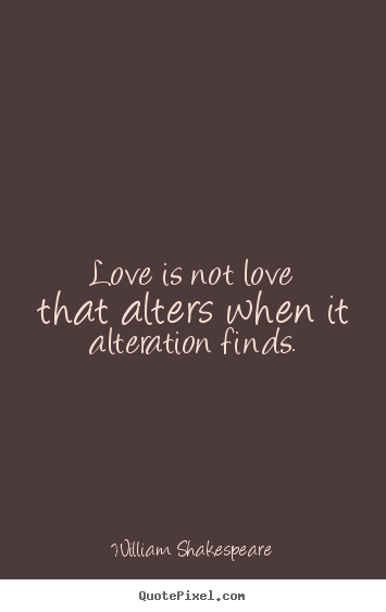 William Shakespeare picture quotes - Love is not love that alters when it alteration finds. - Love quotes