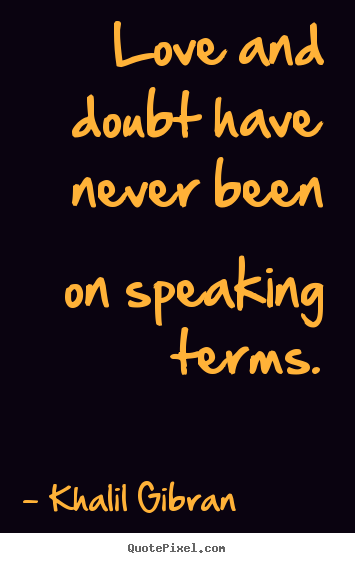 Khalil Gibran photo quotes - Love and doubt have never been on speaking terms. - Love quote