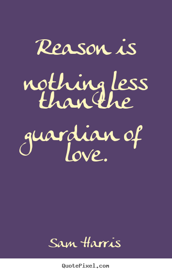 Reason is nothing less than the guardian of.. Sam Harris great love quote