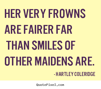 Her very frowns are fairer far than smiles of other maidens are... Hartley Coleridge good love quote